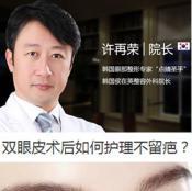 【超实用】上海华美许再荣院长解说双眼皮术后怎样护理不留疤痕